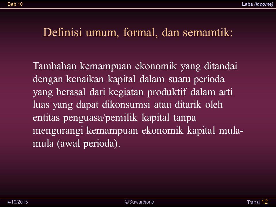  Suwardjono Bab 10Laba (Income) 4/19/2015 Transi 12 Definisi umum, formal, dan semamtik: Tambahan kemampuan ekonomik yang ditandai dengan kenaikan ka