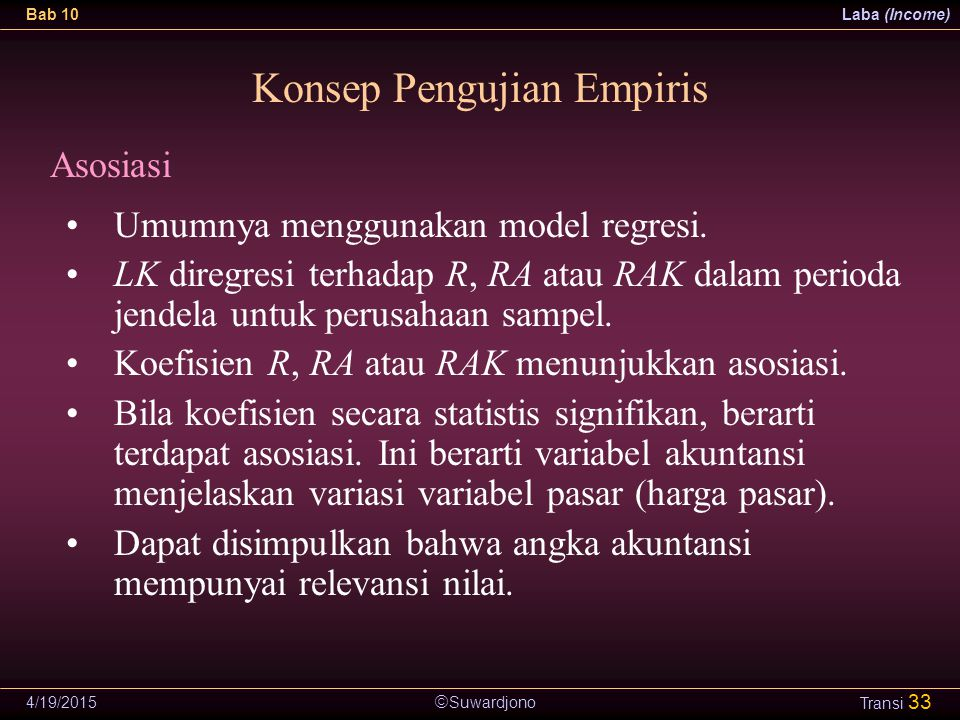  Suwardjono Bab 10Laba (Income) 4/19/2015 Transi 33 Konsep Pengujian Empiris Asosiasi Umumnya menggunakan model regresi. LK diregresi terhadap R, RA