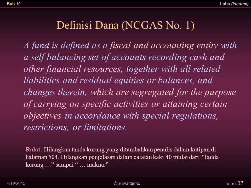  Suwardjono Bab 10Laba (Income) 4/19/2015 Transi 37 Definisi Dana (NCGAS No. 1) A fund is defined as a fiscal and accounting entity with a self balan