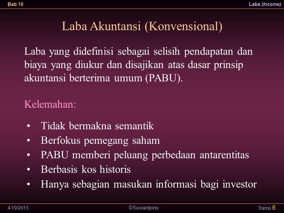  Suwardjono Bab 10Laba (Income) 4/19/2015 Transi 6 Laba Akuntansi (Konvensional) Tidak bermakna semantik Berfokus pemegang saham PABU memberi peluang