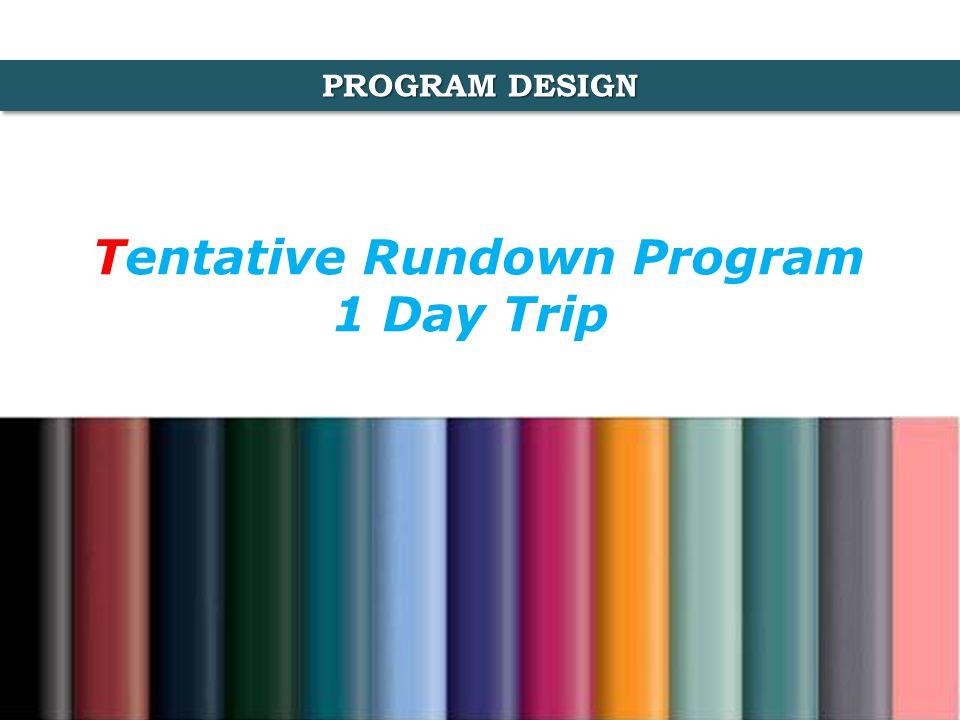 PROGRAM DESIGN Tentative Rundown Program 1 Day Trip