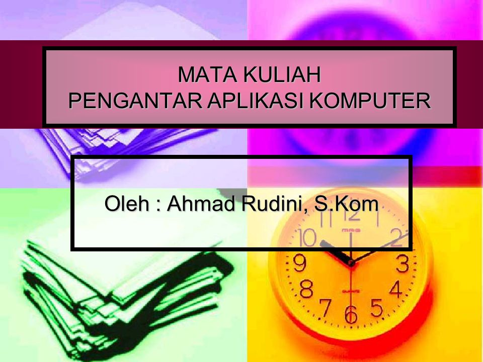 MATA KULIAH PENGANTAR APLIKASI KOMPUTER Oleh : Ahmad Rudini, S.Kom