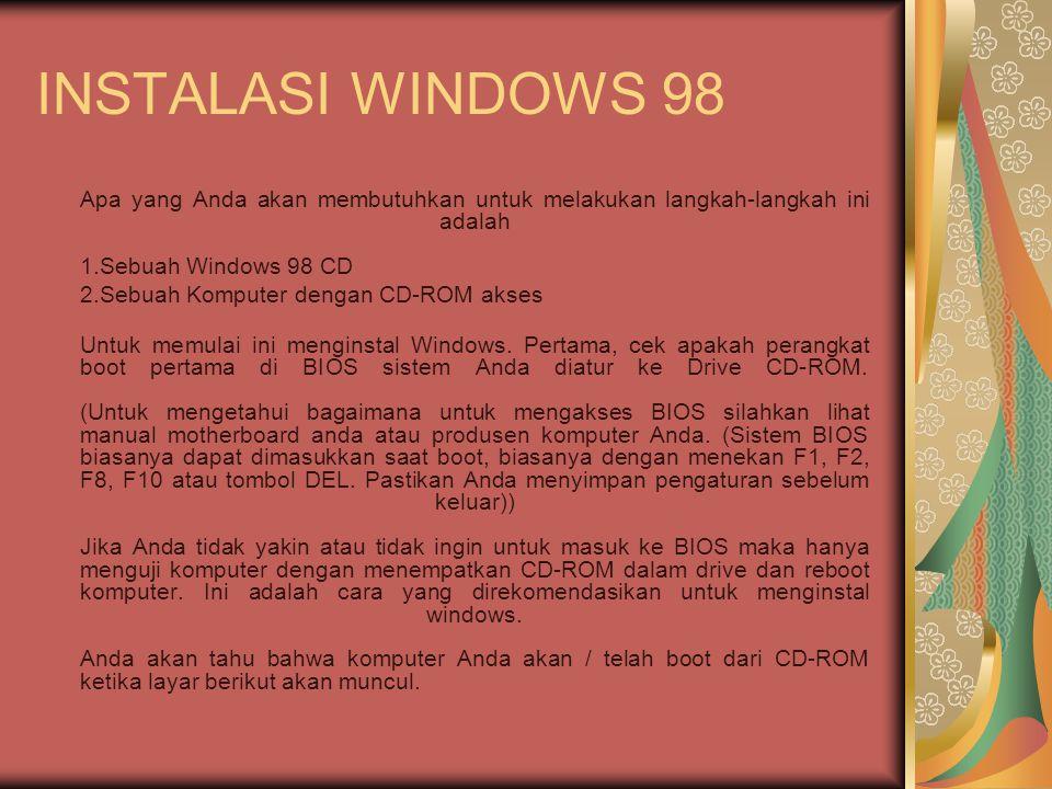 INSTALASI WINDOWS 98 Apa yang Anda akan membutuhkan untuk melakukan langkah-langkah ini adalah 1.Sebuah Windows 98 CD 2.Sebuah Komputer dengan CD-ROM