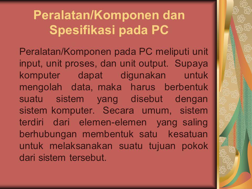 Peralatan/Komponen dan Spesifikasi pada PC Peralatan/Komponen pada PC meliputi unit input, unit proses, dan unit output. Supaya komputer dapat digunak