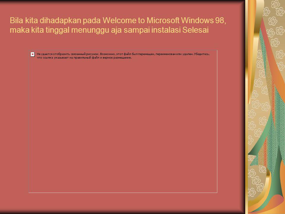 Bila kita dihadapkan pada Welcome to Microsoft Windows 98, maka kita tinggal menunggu aja sampai instalasi Selesai