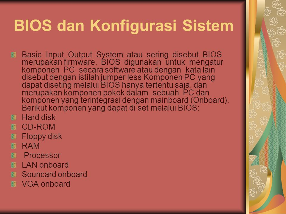 BIOS dan Konfigurasi Sistem Basic Input Output System atau sering disebut BIOS merupakan firmware. BIOS digunakan untuk mengatur komponen PC secara so