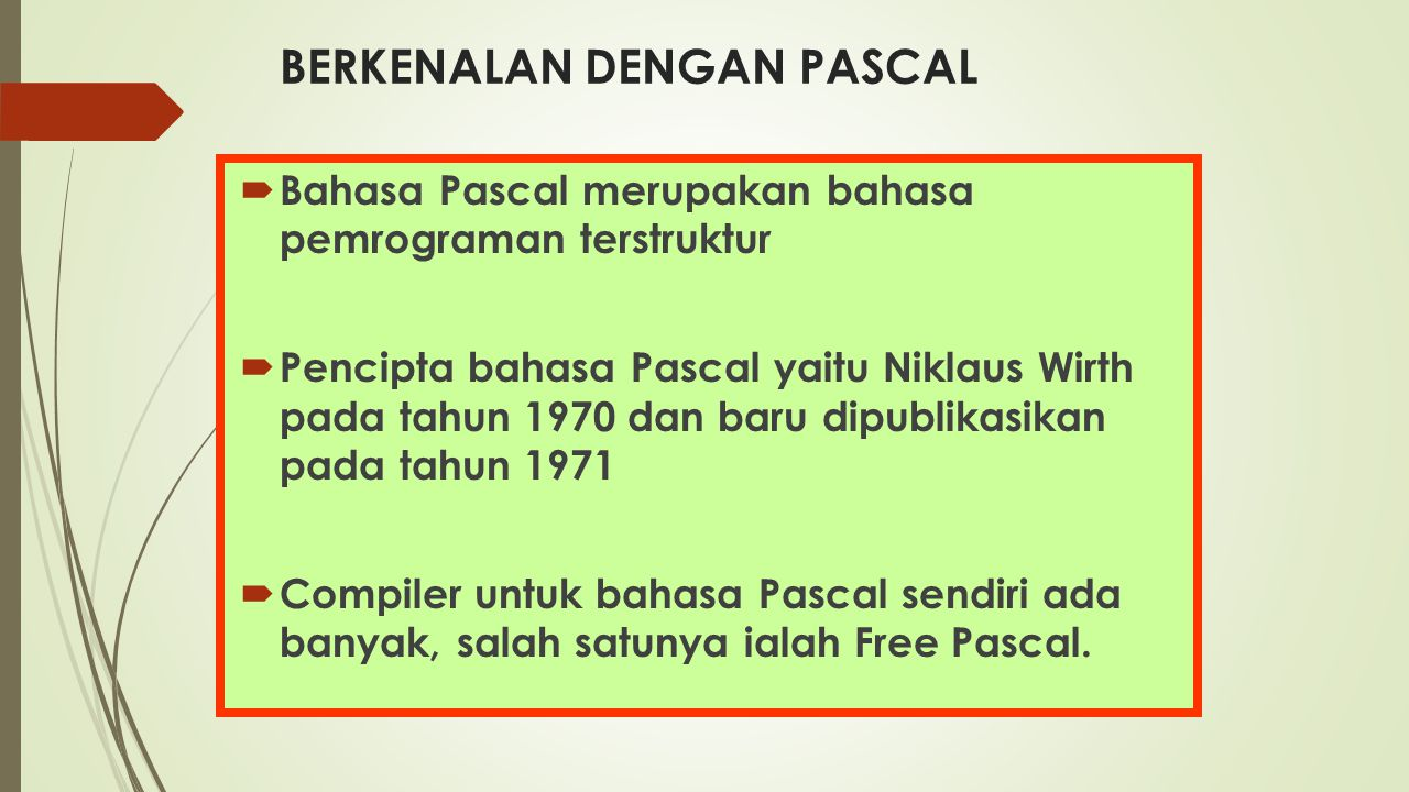 BERKENALAN DENGAN PASCAL  Bahasa Pascal merupakan bahasa pemrograman terstruktur  Pencipta bahasa Pascal yaitu Niklaus Wirth pada tahun 1970 dan bar