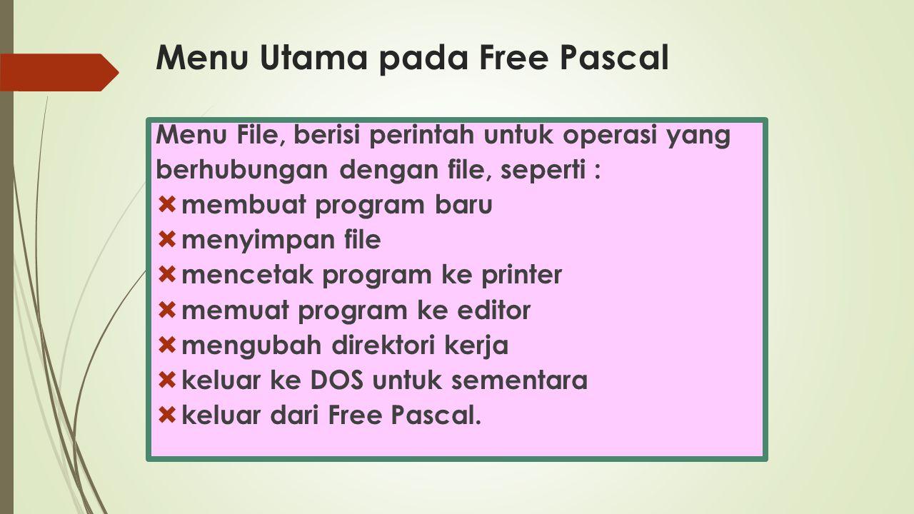 Menu Utama pada Free Pascal Menu File, berisi perintah untuk operasi yang berhubungan dengan file, seperti :  membuat program baru  menyimpan file 