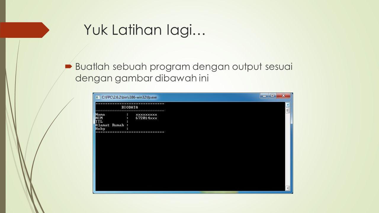  Buatlah sebuah program dengan output sesuai dengan gambar dibawah ini Yuk Latihan lagi…