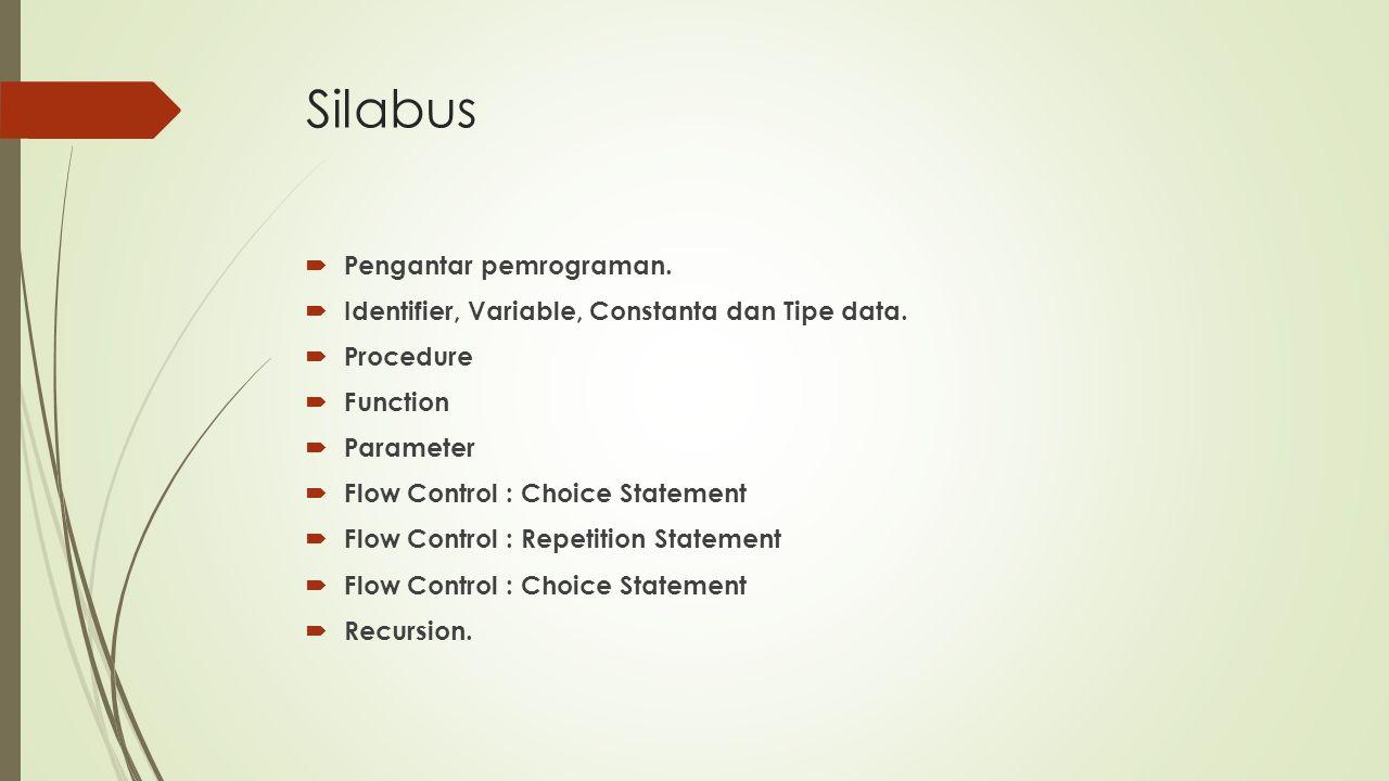 Silabus  Pengantar pemrograman.  Identifier, Variable, Constanta dan Tipe data.  Procedure  Function  Parameter  Flow Control : Choice Statement