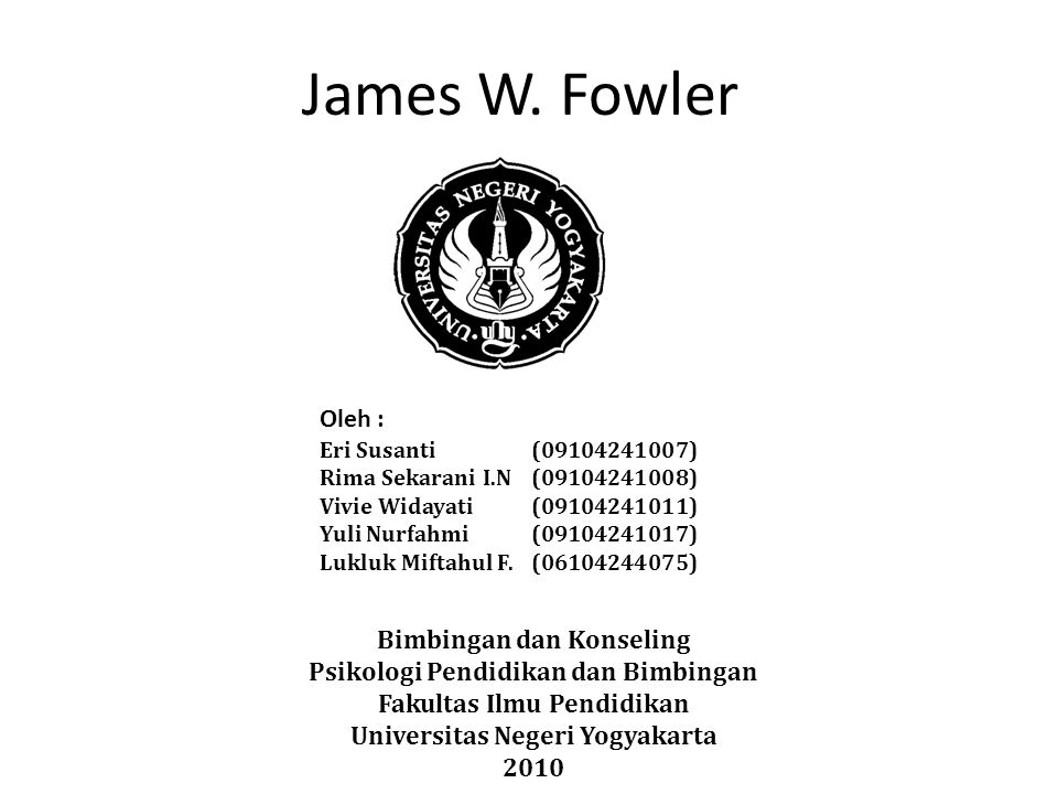 James W. Fowler Oleh : Eri Susanti (09104241007) Rima Sekarani I.N (09104241008) Vivie Widayati (09104241011) Yuli Nurfahmi (09104241017) Lukluk Mifta