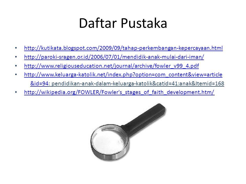 Daftar Pustaka http://kutikata.blogspot.com/2009/09/tahap-perkembangan-kepercayaan.html http://paroki-sragen.or.id/2006/07/01/mendidik-anak-mulai-dari
