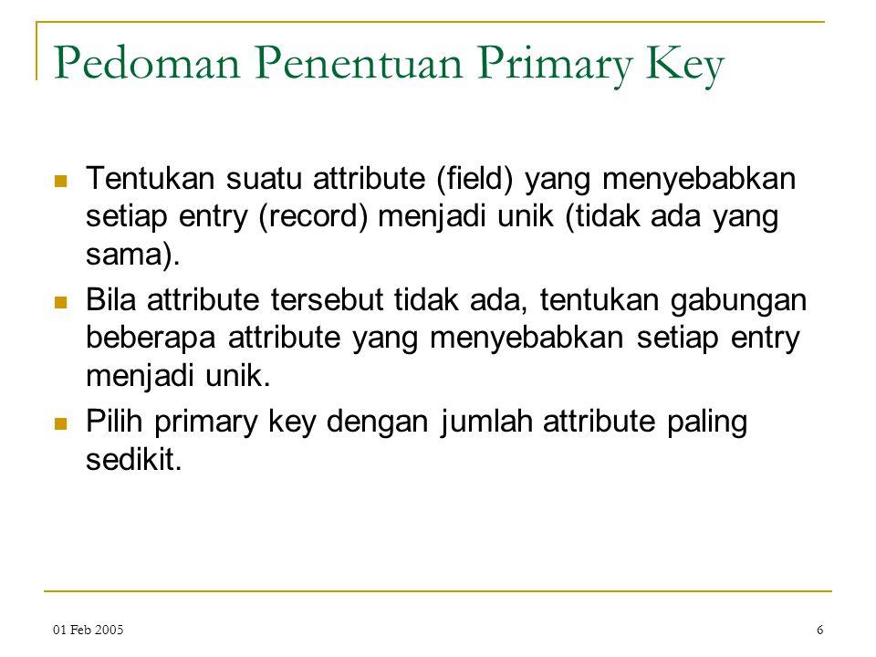 01 Feb 20056 Pedoman Penentuan Primary Key Tentukan suatu attribute (field) yang menyebabkan setiap entry (record) menjadi unik (tidak ada yang sama).