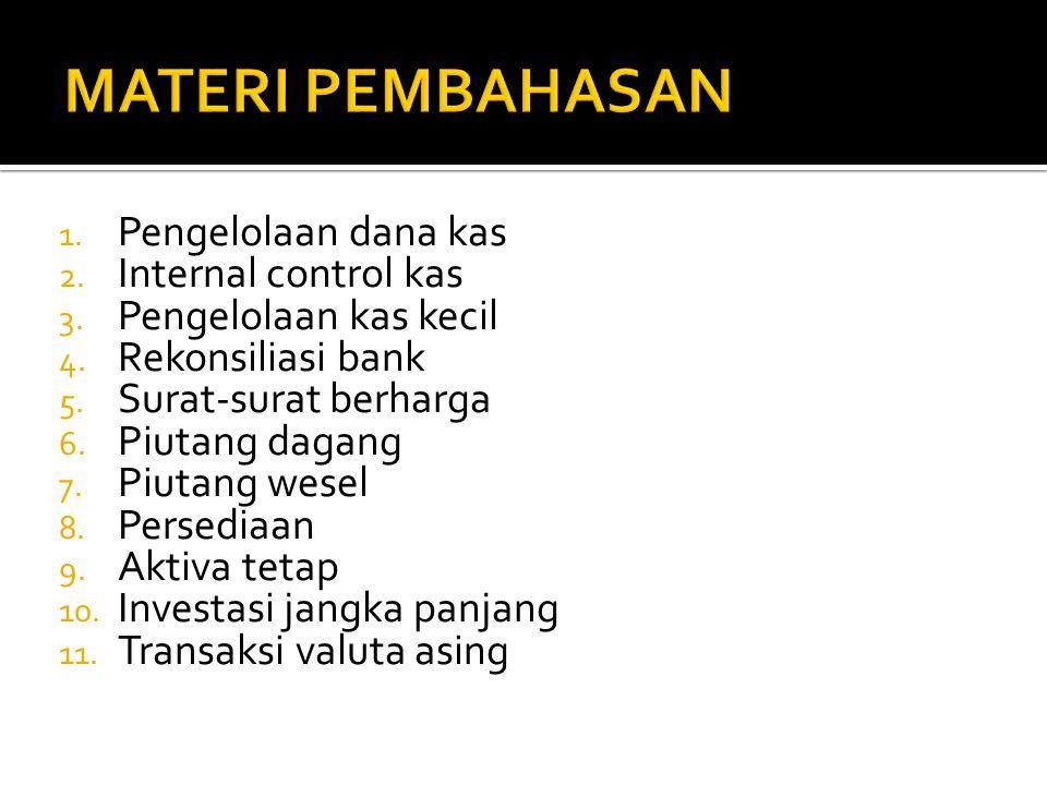 1. Pengelolaan dana kas 2. Internal control kas 3. Pengelolaan kas kecil 4. Rekonsiliasi bank 5. Surat-surat berharga 6. Piutang dagang 7. Piutang wes