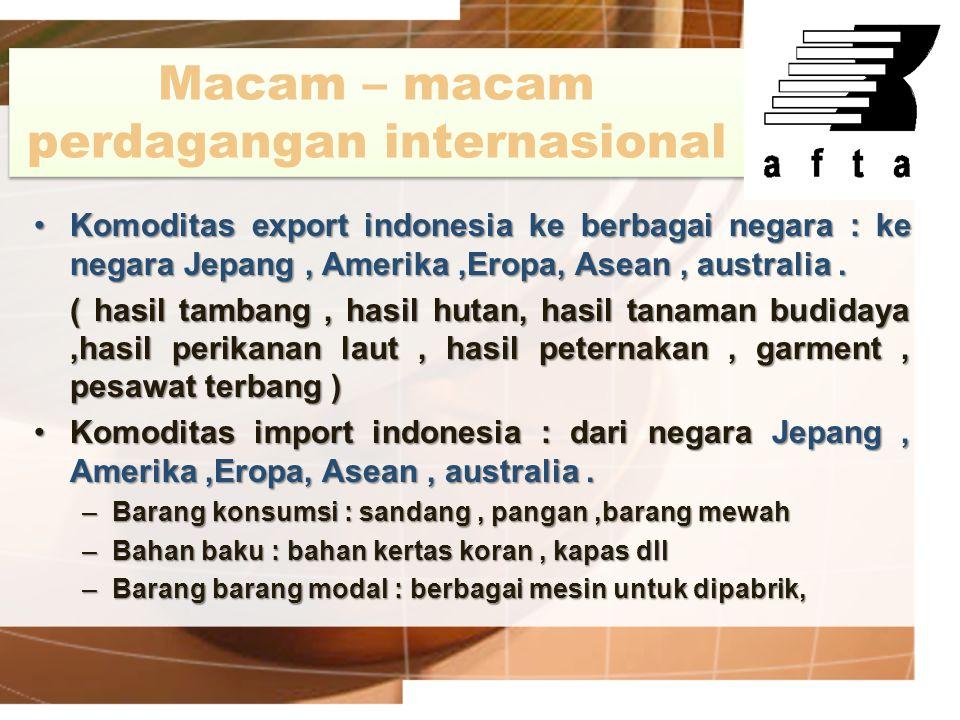 Macam – macam perdagangan internasional Komoditas export indonesia ke berbagai negara : ke negara Jepang, Amerika,Eropa, Asean, australia.Komoditas ex