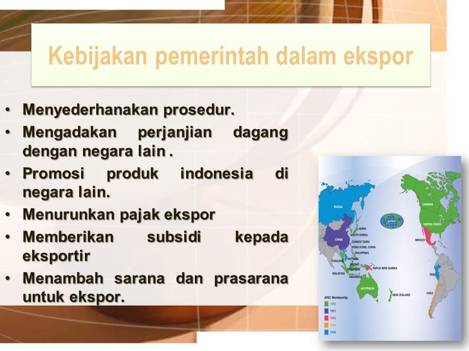 Kebijakan pemerintah dalam ekspor Menyederhanakan prosedur.Menyederhanakan prosedur. Mengadakan perjanjian dagang dengan negara lain.Mengadakan perjan