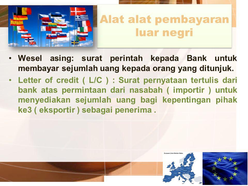 Alat alat pembayaran luar negri Wesel asing: surat perintah kepada Bank untuk membayar sejumlah uang kepada orang yang ditunjuk. Letter of credit ( L/