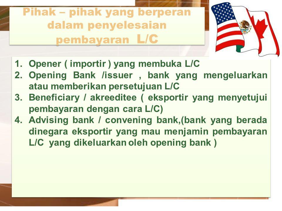 Pihak – pihak yang berperan dalam penyelesaian pembayaran L/C 1.Opener ( importir ) yang membuka L/C 2.Opening Bank /issuer, bank yang mengeluarkan at