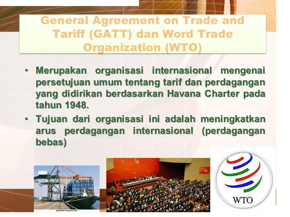 General Agreement on Trade and Tariff (GATT) dan Word Trade Organization (WTO) Merupakan organisasi internasional mengenai persetujuan umum tentang ta