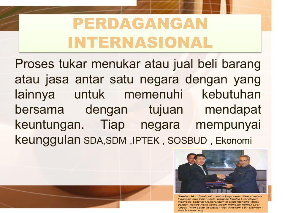PERDAGANGAN INTERNASIONAL Proses tukar menukar atau jual beli barang atau jasa antar satu negara dengan yang lainnya untuk memenuhi kebutuhan bersama