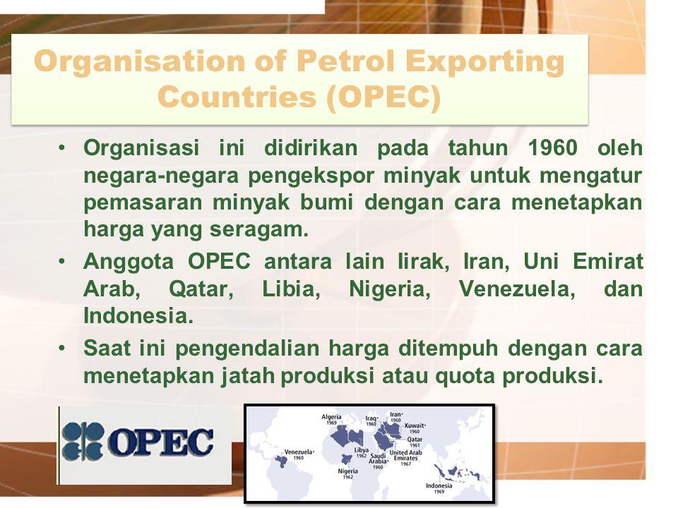 Organisation of Petrol Exporting Countries (OPEC) Organisasi ini didirikan pada tahun 1960 oleh negara-negara pengekspor minyak untuk mengatur pemasar
