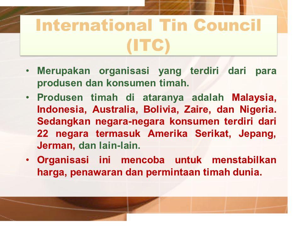 International Tin Council (ITC) Merupakan organisasi yang terdiri dari para produsen dan konsumen timah. Produsen timah di ataranya adalah Malaysia, I