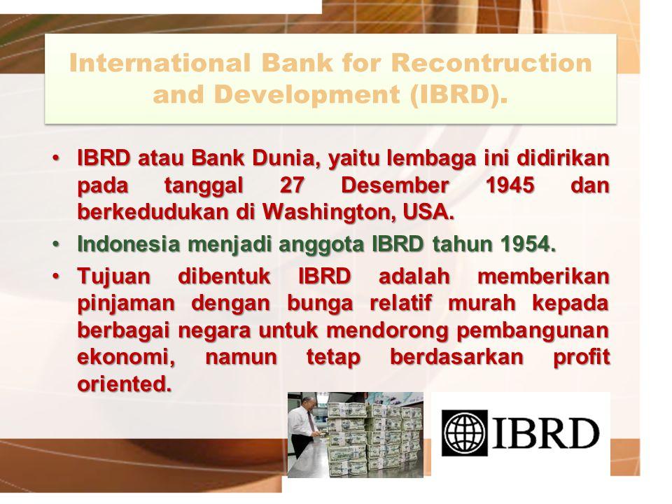 International Bank for Recontruction and Development (IBRD). IBRD atau Bank Dunia, yaitu lembaga ini didirikan pada tanggal 27 Desember 1945 dan berke