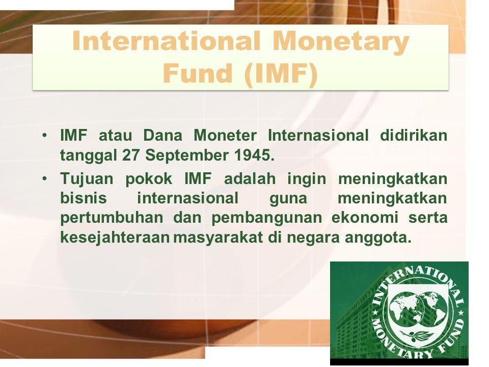 International Monetary Fund (IMF) IMF atau Dana Moneter Internasional didirikan tanggal 27 September 1945. Tujuan pokok IMF adalah ingin meningkatkan