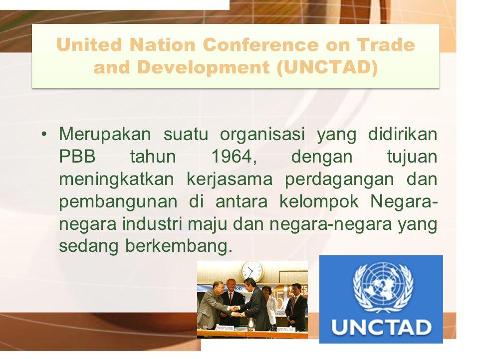 United Nation Conference on Trade and Development (UNCTAD) Merupakan suatu organisasi yang didirikan PBB tahun 1964, dengan tujuan meningkatkan kerjas