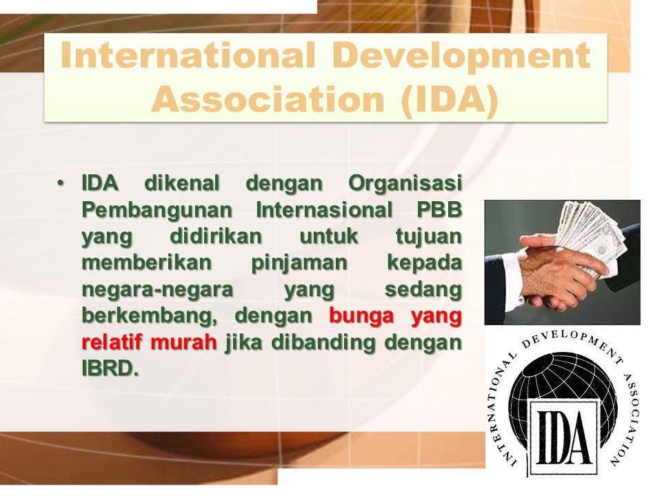 International Development Association (IDA) IDA dikenal dengan Organisasi Pembangunan Internasional PBB yang didirikan untuk tujuan memberikan pinjama