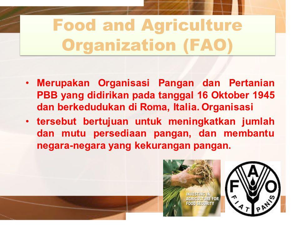 Food and Agriculture Organization (FAO) Merupakan Organisasi Pangan dan Pertanian PBB yang didirikan pada tanggal 16 Oktober 1945 dan berkedudukan di