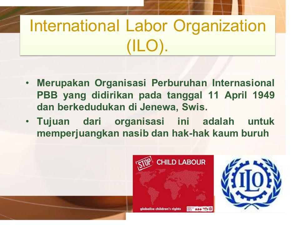 International Labor Organization (ILO). Merupakan Organisasi Perburuhan Internasional PBB yang didirikan pada tanggal 11 April 1949 dan berkedudukan d