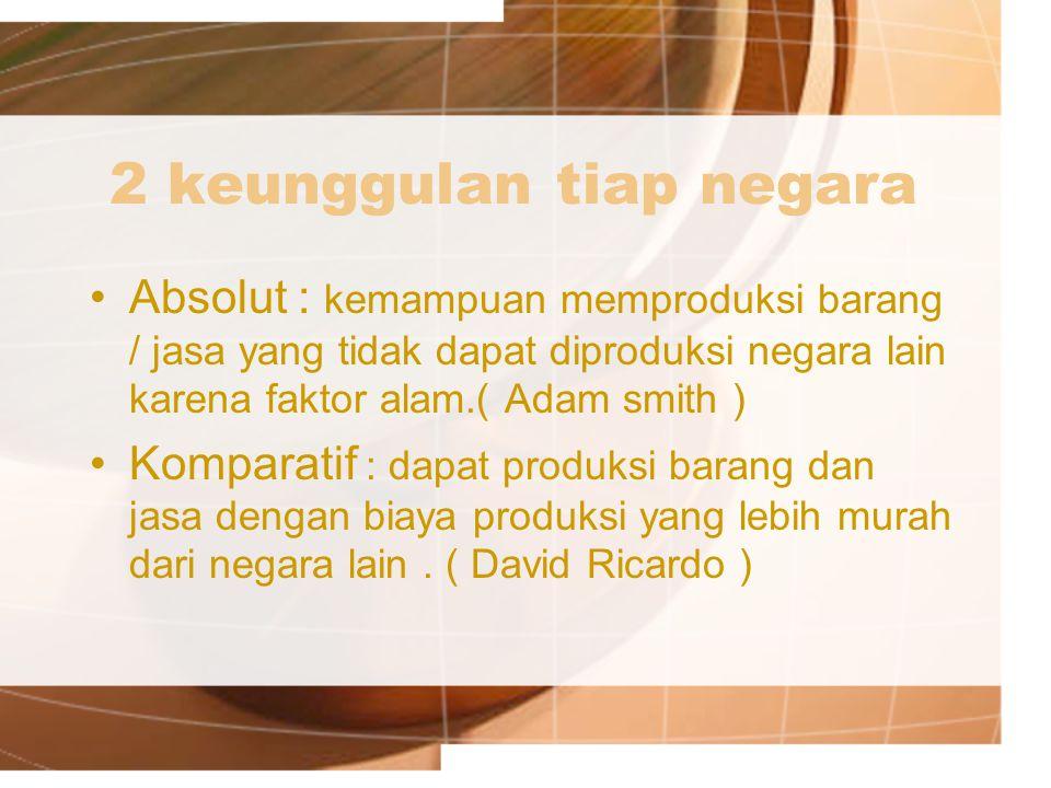 2 keunggulan tiap negara Absolut : kemampuan memproduksi barang / jasa yang tidak dapat diproduksi negara lain karena faktor alam.( Adam smith ) Kompa