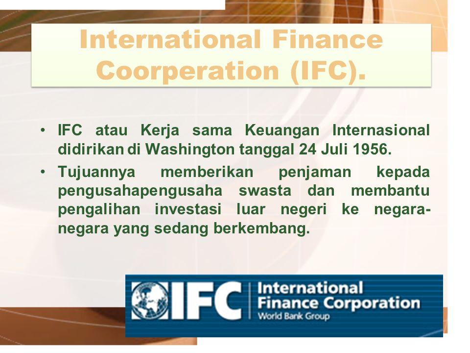 International Finance Coorperation (IFC). IFC atau Kerja sama Keuangan Internasional didirikan di Washington tanggal 24 Juli 1956. Tujuannya memberika