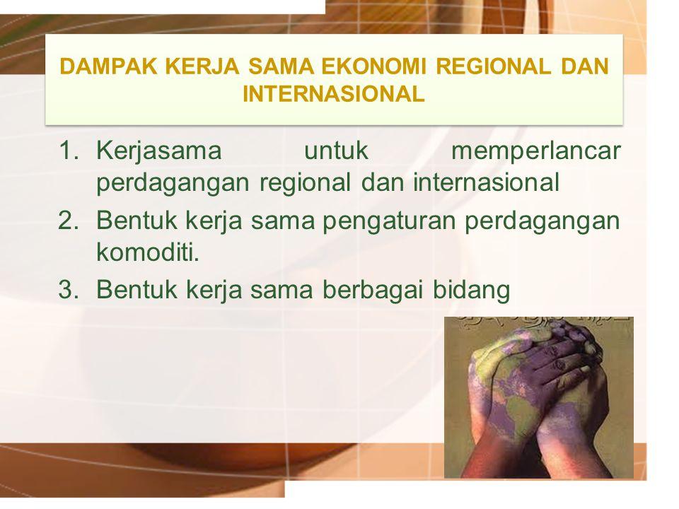DAMPAK KERJA SAMA EKONOMI REGIONAL DAN INTERNASIONAL 1.Kerjasama untuk memperlancar perdagangan regional dan internasional 2.Bentuk kerja sama pengatu