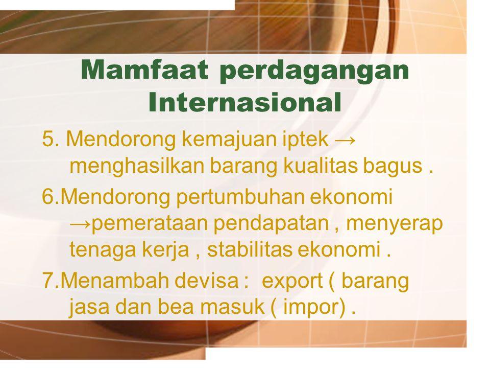 Mamfaat perdagangan Internasional 5. Mendorong kemajuan iptek → menghasilkan barang kualitas bagus. 6.Mendorong pertumbuhan ekonomi →pemerataan pendap