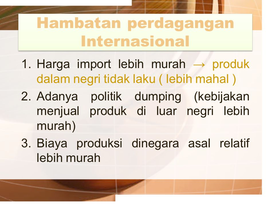 Hambatan perdagangan Internasional 1.Harga import lebih murah → produk dalam negri tidak laku ( lebih mahal ) 2.Adanya politik dumping (kebijakan menj
