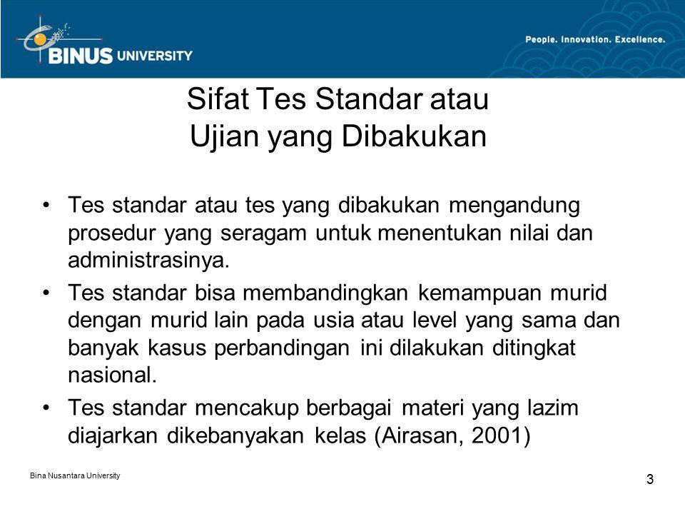 Bina Nusantara University 3 Sifat Tes Standar atau Ujian yang Dibakukan Tes standar atau tes yang dibakukan mengandung prosedur yang seragam untuk menentukan nilai dan administrasinya.