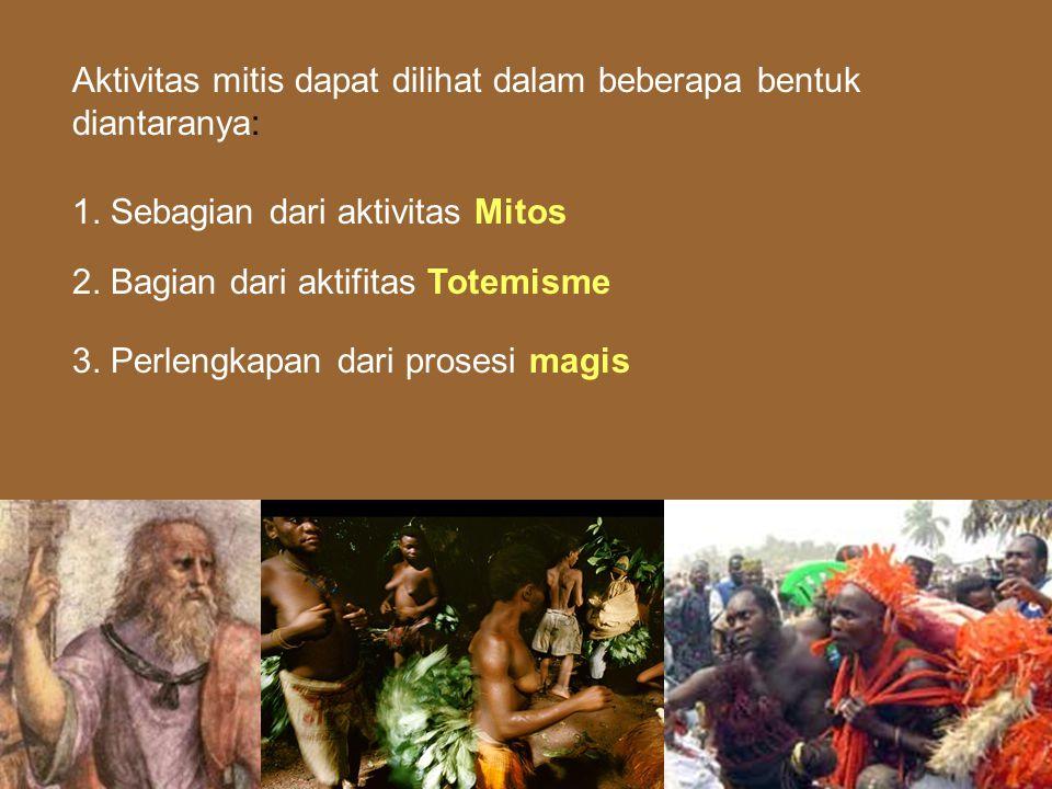 Aktivitas mitis dapat dilihat dalam beberapa bentuk diantaranya: 1. Sebagian dari aktivitas Mitos 2. Bagian dari aktifitas Totemisme 3. Perlengkapan d
