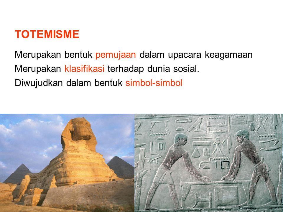 TOTEMISME Merupakan bentuk pemujaan dalam upacara keagamaan Merupakan klasifikasi terhadap dunia sosial. Diwujudkan dalam bentuk simbol-simbol