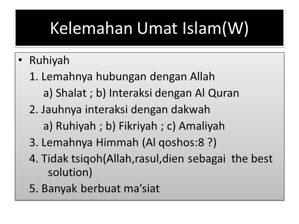 Kelemahan Umat Islam(W) Ruhiyah 1. Lemahnya hubungan dengan Allah a) Shalat ; b) Interaksi dengan Al Quran 2. Jauhnya interaksi dengan dakwah a) Ruhiy