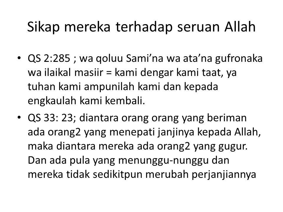 Sikap mereka terhadap seruan Allah QS 2:285 ; wa qoluu Sami'na wa ata'na gufronaka wa ilaikal masiir = kami dengar kami taat, ya tuhan kami ampunilah