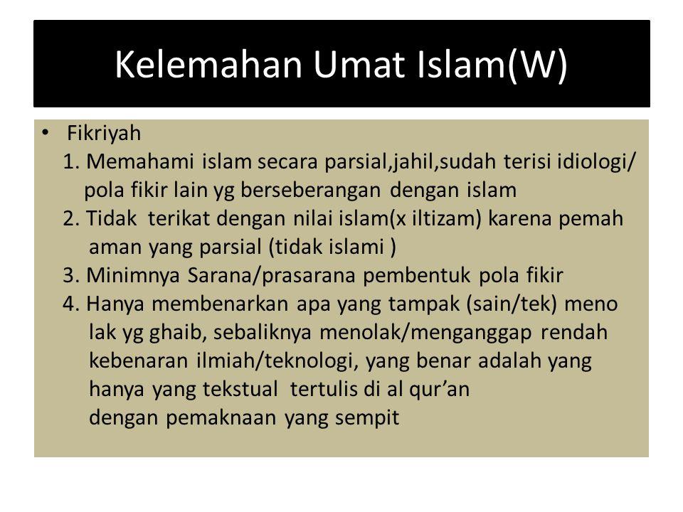 Kelemahan Umat Islam(W) Fikriyah 1. Memahami islam secara parsial,jahil,sudah terisi idiologi/ pola fikir lain yg berseberangan dengan islam 2. Tidak