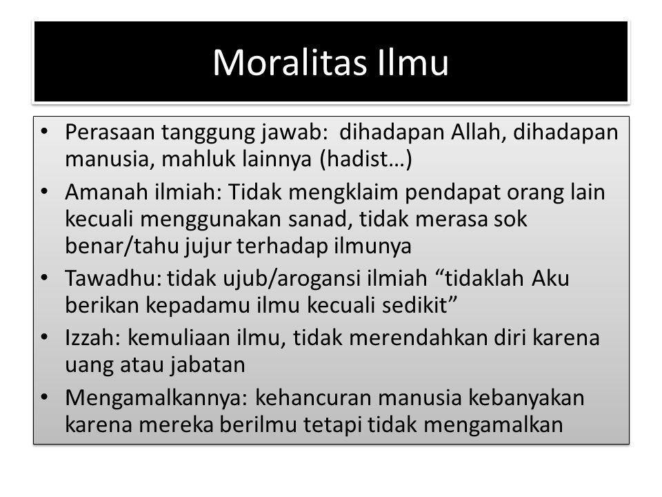 Moralitas Ilmu Perasaan tanggung jawab: dihadapan Allah, dihadapan manusia, mahluk lainnya (hadist…) Amanah ilmiah: Tidak mengklaim pendapat orang lai