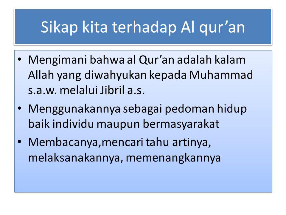 Sikap kita terhadap Al qur'an Mengimani bahwa al Qur'an adalah kalam Allah yang diwahyukan kepada Muhammad s.a.w. melalui Jibril a.s. Menggunakannya s