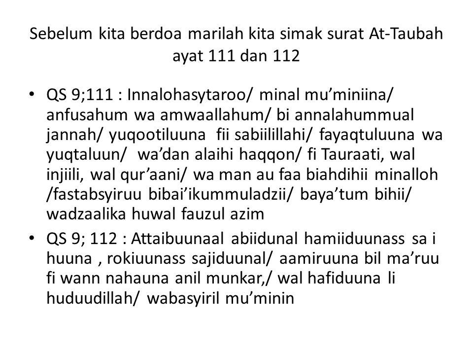 Sebelum kita berdoa marilah kita simak surat At-Taubah ayat 111 dan 112 QS 9;111 : Innalohasytaroo/ minal mu'miniina/ anfusahum wa amwaallahum/ bi ann