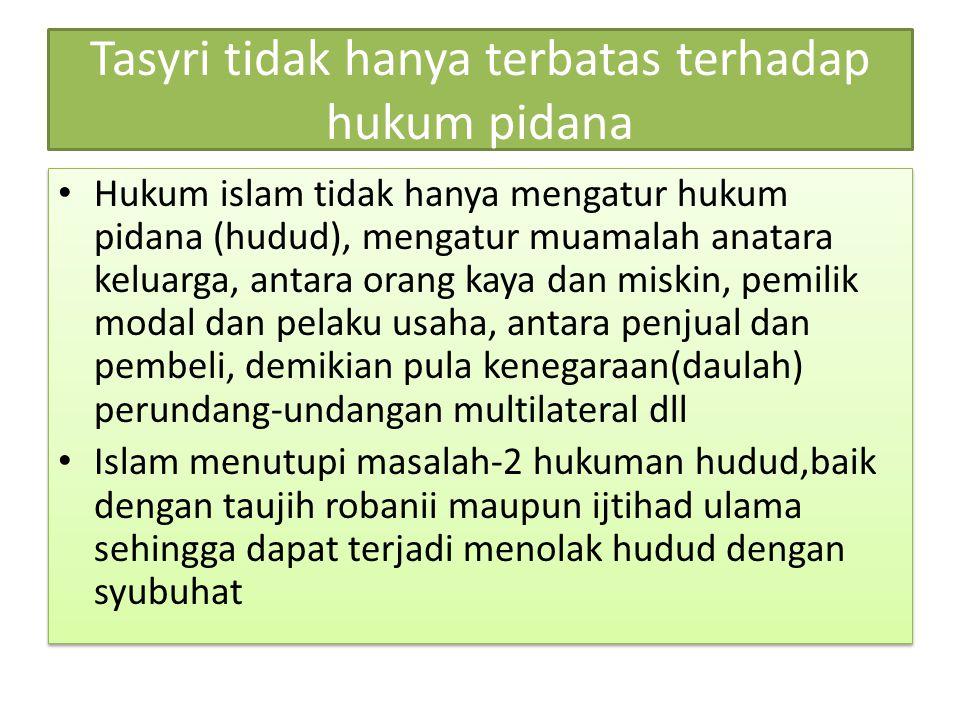 Tasyri tidak hanya terbatas terhadap hukum pidana Hukum islam tidak hanya mengatur hukum pidana (hudud), mengatur muamalah anatara keluarga, antara or