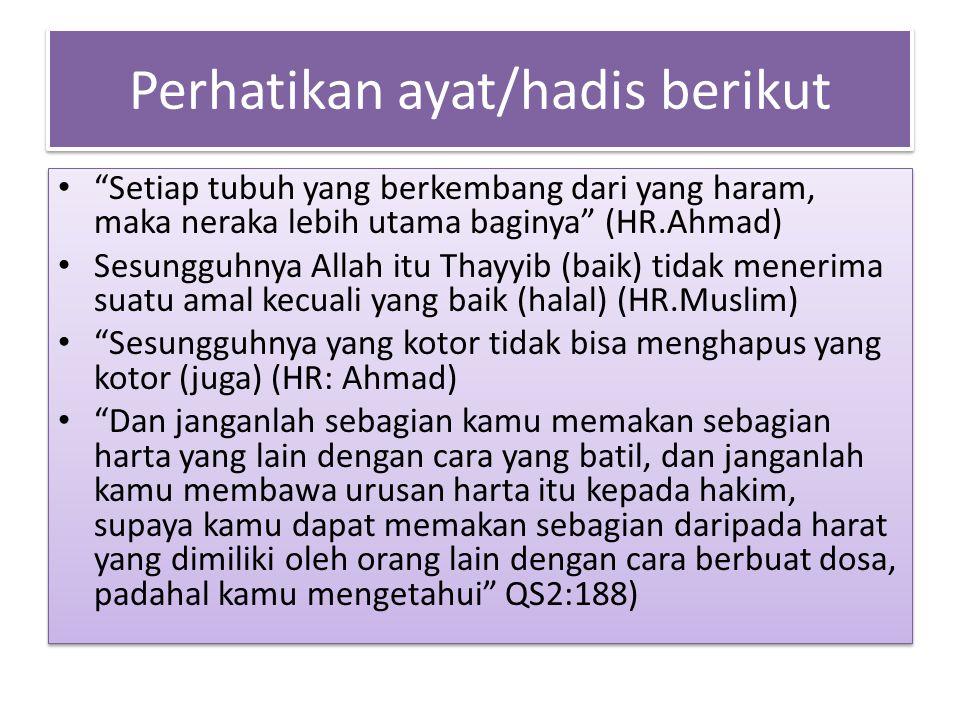 "Perhatikan ayat/hadis berikut ""Setiap tubuh yang berkembang dari yang haram, maka neraka lebih utama baginya"" (HR.Ahmad) Sesungguhnya Allah itu Thayyi"