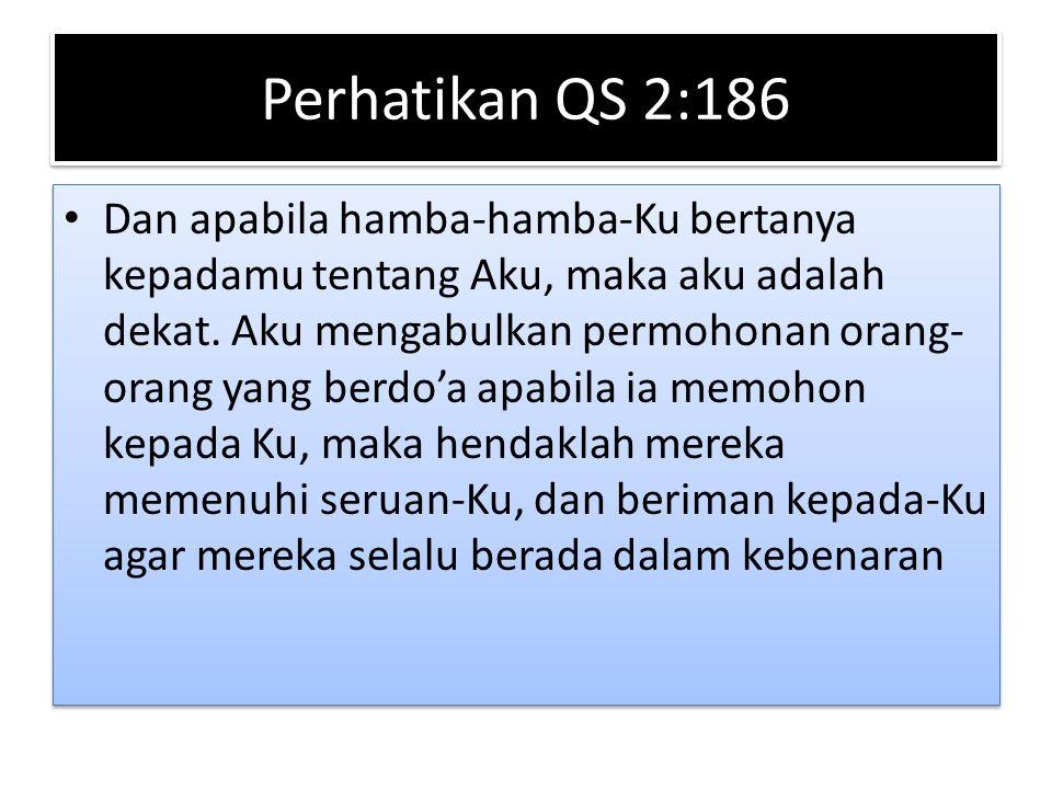 Perhatikan QS 2:186 Dan apabila hamba-hamba-Ku bertanya kepadamu tentang Aku, maka aku adalah dekat. Aku mengabulkan permohonan orang- orang yang berd