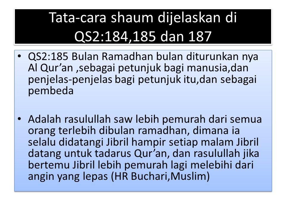 Tata-cara shaum dijelaskan di QS2:184,185 dan 187 QS2:185 Bulan Ramadhan bulan diturunkan nya Al Qur'an,sebagai petunjuk bagi manusia,dan penjelas-pen